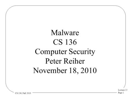Lecture 15 Page 1 CS 136, Fall 2010 Malware CS 136 Computer Security Peter Reiher November 18, 2010.
