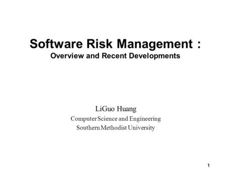 1 Software Risk Management : Overview and Recent Developments LiGuo Huang Computer Science and Engineering Southern Methodist University.