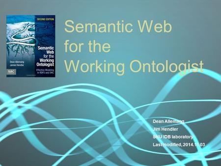 Semantic Web for the Working Ontologist Dean Allemang Jim Hendler SNU IDB laboratory Last modified, 2014.11.03.
