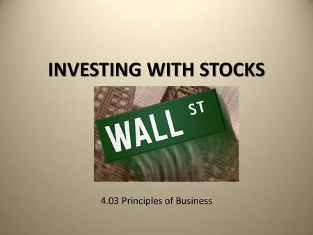 INVESTING WITH STOCKS 4.03 Principles of Business.