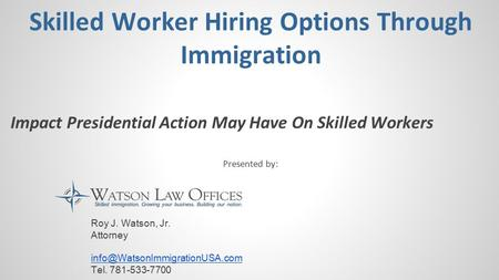 Skilled Worker Hiring Options Through Immigration Impact Presidential Action May Have On Skilled Workers Presented by: Roy J. Watson, Jr. Attorney