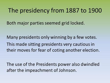 The presidency from 1887 to 1900 Both major parties seemed grid locked. Many presidents only winning by a few votes. This made sitting presidents very.