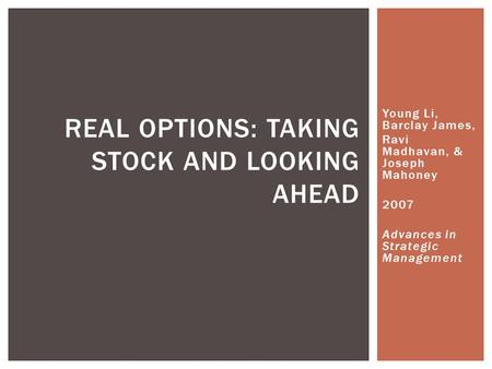 Young Li, Barclay James, Ravi Madhavan, & Joseph Mahoney 2007 Advances in Strategic Management REAL OPTIONS: TAKING STOCK AND LOOKING AHEAD.
