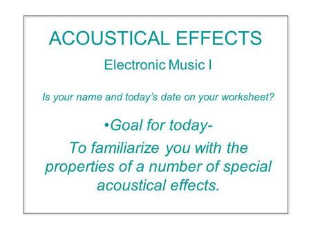 ACOUSTICAL EFFECTS Electronic Music I Is your name and today's date on your worksheet? Goal for today- To familiarize you with the properties of a number.
