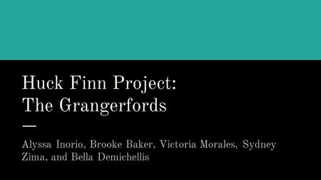 Huck Finn Project: The Grangerfords Alyssa Inorio, Brooke Baker, Victoria Morales, Sydney Zima, and Bella Demichellis.