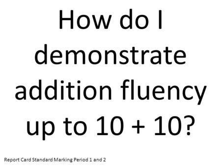 How do I demonstrate addition fluency up to 10 + 10? Report Card Standard Marking Period 1 and 2.