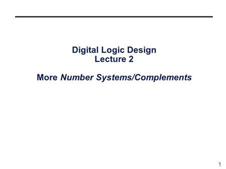 1 Digital Logic Design Lecture 2 More Number Systems/Complements.