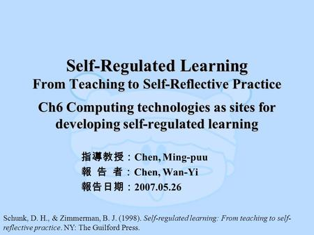 Self-Regulated Learning From Teaching to Self-Reflective Practice Ch6 Computing technologies as sites for developing self-regulated learning 指導教授: Chen,