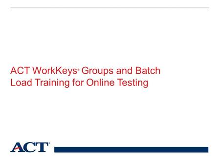 ACT WorkKeys ® Groups and Batch Load Training for Online Testing.
