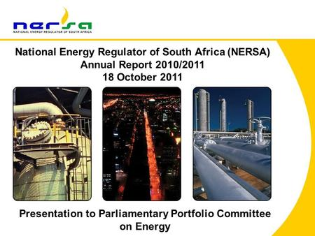 1 National Energy Regulator of South Africa (NERSA) Annual Report 2010/2011 18 October 2011 Presentation to Parliamentary Portfolio Committee on Energy.