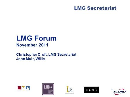 With LMG Secretariat LMG Forum November 2011 Christopher Croft, LMG Secretariat John Muir, Willis.