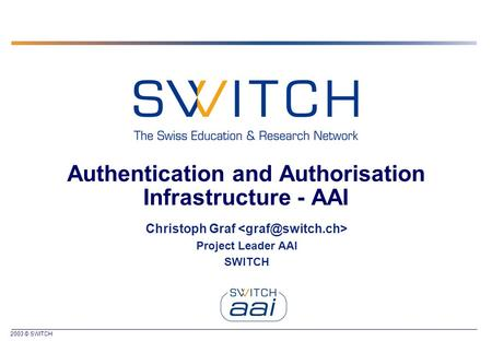 2003 © SWITCH Authentication and Authorisation Infrastructure - AAI Christoph Graf Project Leader AAI SWITCH.