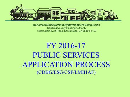 FY 2016-17 PUBLIC SERVICES APPLICATION PROCESS (CDBG/ESG/CSF/LMIHAF) Sonoma County Community Development Commission Sonoma County Housing Authority 1440.