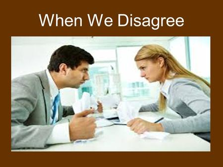 When We Disagree. Colossians 3:12-14 12 Therefore, as the elect of God, holy and beloved, put on tender mercies, kindness, humility, meekness, longsuffering;