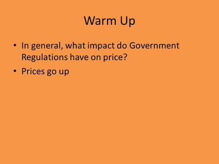 Warm Up In general, what impact do Government Regulations have on price? Prices go up.