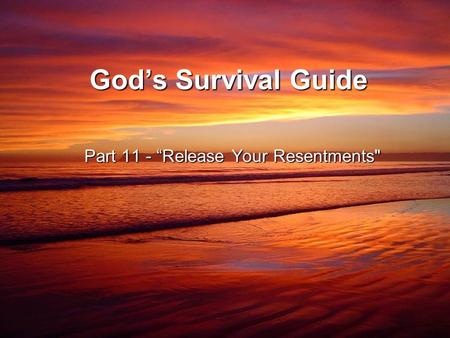 "God's Survival Guide Part 11 - ""Release Your Resentments"