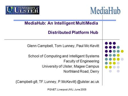 PGNET, Liverpool JMU, June 2005 MediaHub: An Intelligent MultiMedia Distributed Platform Hub Glenn Campbell, Tom Lunney, Paul Mc Kevitt School of Computing.