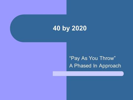 "40 by 2020 ""Pay As You Throw"" A Phased In Approach."