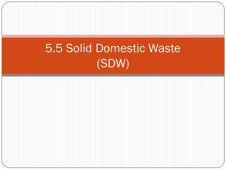 5.5 Solid Domestic Waste (SDW). Sources of SDW Solid domestic waste is garbage or trash which has no value to the producer USA = 3.5 kg SDW per day EU.