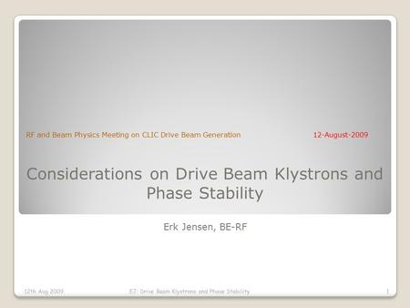 Considerations on Drive Beam Klystrons and Phase Stability Erk Jensen, BE-RF RF and Beam Physics Meeting on CLIC Drive Beam Generation12-August-2009 12th.