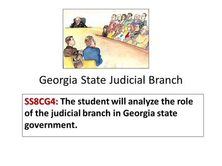 Georgia State Judicial Branch SS8CG4: SS8CG4: The student will analyze the role of the judicial branch in Georgia state government.