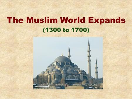 The Muslim World Expands (1300 to 1700). Background Muhammad starts religion of Islam about 600 A.D.