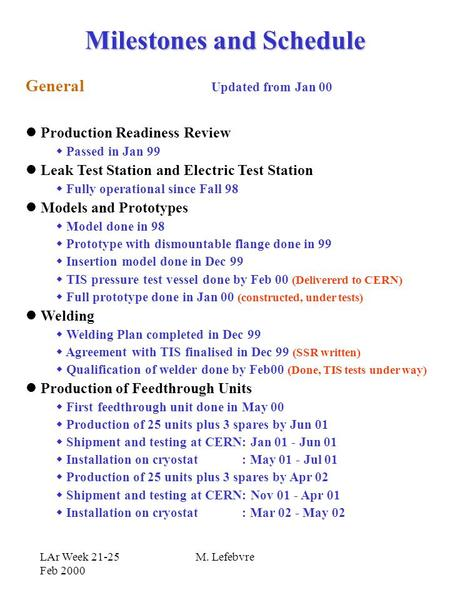 LAr Week 21-25 Feb 2000 M. Lefebvre Milestones and Schedule General Production Readiness Review  Passed in Jan 99 Leak Test Station and Electric Test.