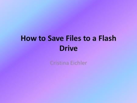 How to Save Files to a Flash Drive Cristina Eichler.