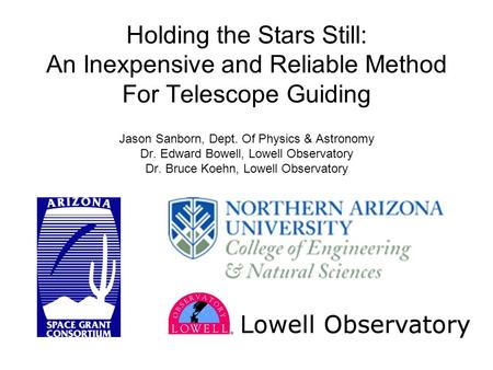 Holding the Stars Still: An Inexpensive and Reliable Method For Telescope Guiding Jason Sanborn, Dept. Of Physics & Astronomy Dr. Edward Bowell, Lowell.