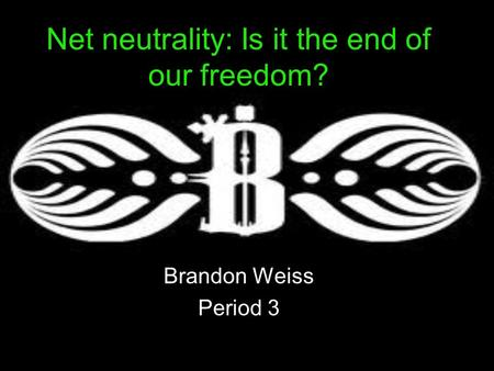 Net neutrality: Is it the end of our freedom? Brandon Weiss Period 3.