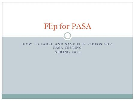 HOW TO LABEL AND SAVE FLIP VIDEOS FOR PASA TESTING SPRING 2011 Flip for PASA.