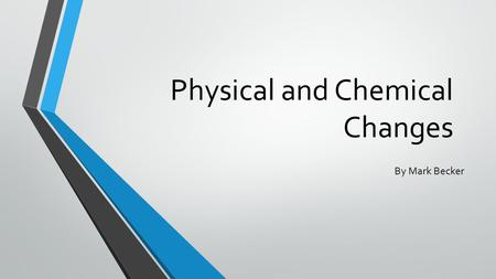 Physical and Chemical Changes By Mark Becker. Physical change Is a change in size, shape, or state of matter that does not create a new kind of matter.
