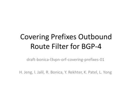 Covering Prefixes Outbound Route Filter for BGP-4 draft-bonica-l3vpn-orf-covering-prefixes-01 H. Jeng, l. Jalil, R. Bonica, Y. Rekhter, K. Patel, L. Yong.