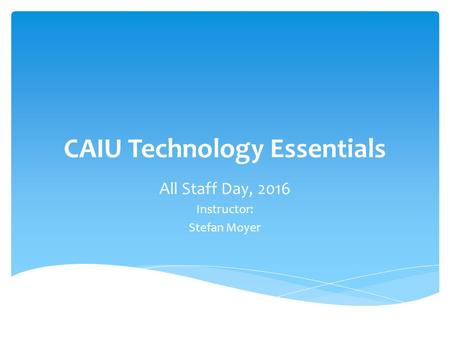 CAIU Technology Essentials All Staff Day, 2016 Instructor: Stefan Moyer.