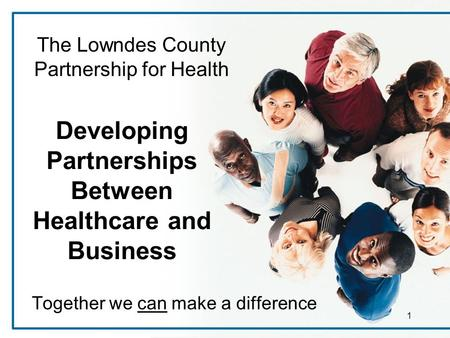 1 Developing Partnerships Between Healthcare and Business Together we can make a difference The Lowndes County Partnership for Health.