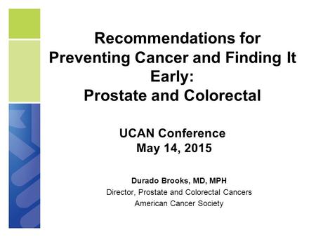 Recommendations for Preventing Cancer and Finding It Early: Prostate and Colorectal UCAN Conference May 14, 2015 Durado Brooks, MD, MPH Director, Prostate.