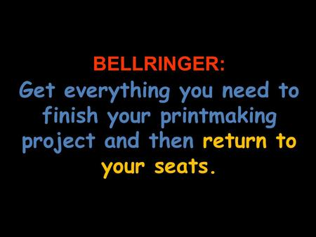 BELLRINGER: Get everything you need to finish your printmaking project and then return to your seats.
