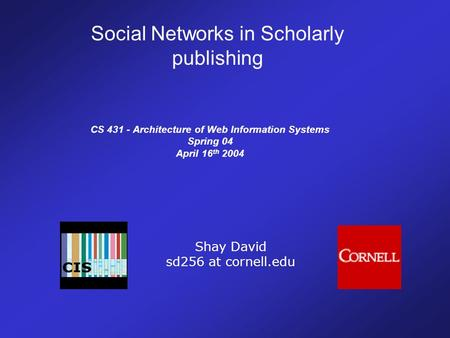 CS 431 - Architecture of Web Information Systems Spring 04 April 16 th 2004 Shay David sd256 at cornell.edu Social Networks in Scholarly publishing.