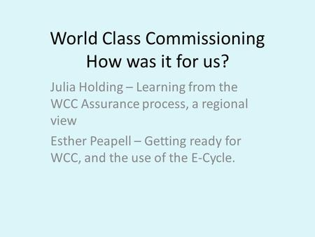 World Class Commissioning How was it for us? Julia Holding – Learning from the WCC Assurance process, a regional view Esther Peapell – Getting ready for.