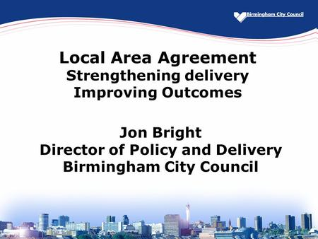Local Area Agreement Strengthening delivery Improving Outcomes Jon Bright Director of Policy and Delivery Birmingham City Council.