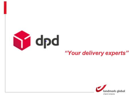 """Your delivery experts"". DPD ""Your delivery experts"" Dynamic Parcel Distribution (DPD) International parcel delivery company owned by GeoPoste Specialist."