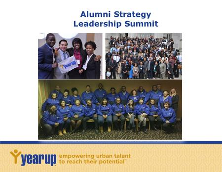 Alumni Strategy Leadership Summit. 2 A Shared Vision: In the Voice of Year Up Alumni In 2014, a group of 20 alumni leaders from around the country looked.