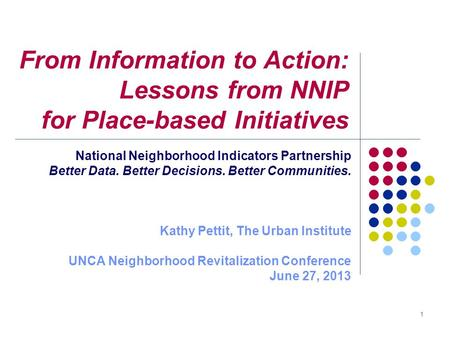 From Information to Action: Lessons from NNIP for Place-based Initiatives National Neighborhood Indicators Partnership Better Data. Better Decisions. Better.