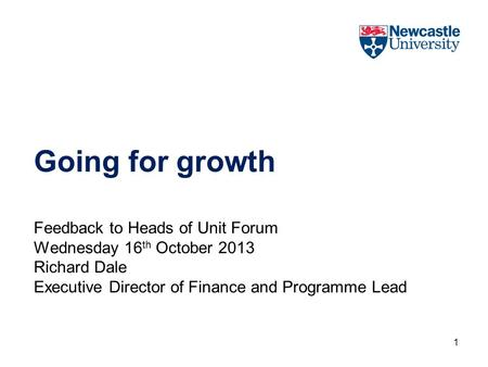 Going for growth Feedback to Heads of Unit Forum Wednesday 16 th October 2013 Richard Dale Executive Director of Finance and Programme Lead 1.