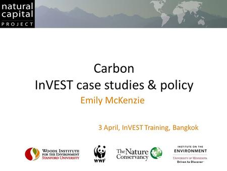 Carbon InVEST case studies & policy Emily McKenzie 3 April, InVEST Training, Bangkok.