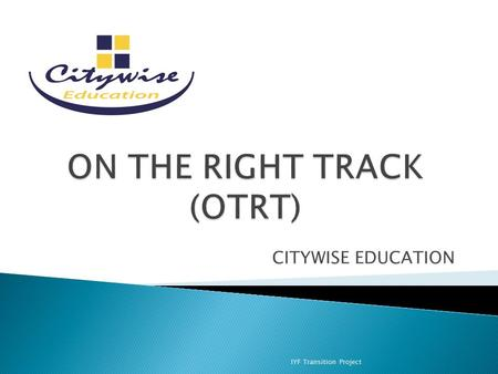 CITYWISE EDUCATION IYF Transition Project. Organisational purpose Provides out-of-school educational and personal development programmes for young people.