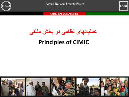 NATO / ISAF UNCLASSIFIED LOGO عملیاتهای نظامی در بخش ملکی Principles of CIMIC A fghan N ational S ecurity F orces.