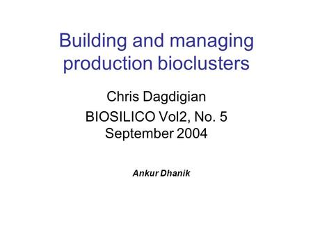 Building and managing production bioclusters Chris Dagdigian BIOSILICO Vol2, No. 5 September 2004 Ankur Dhanik.