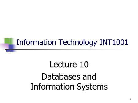 Information Technology INT1001 Lecture 10 Databases and Information Systems 1.