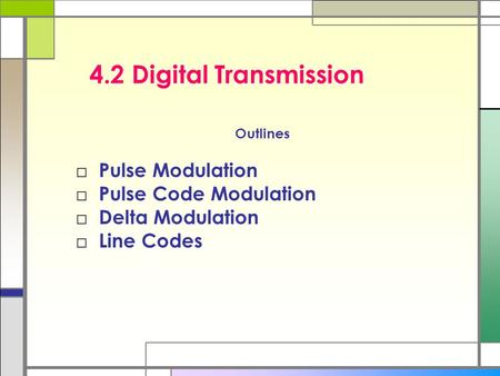 4.2 Digital Transmission Outlines □ Pulse Modulation □ Pulse Code Modulation □ Delta Modulation □ Line Codes.